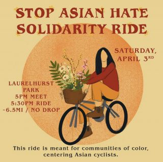 "Image Description (ID): Main maroon color title reads, ""Stop Asian Hate Solidarity Ride."" Subtitle maroon color reads, ""Saturday, April 3rd / Laurelhurst Park / 5pm meet / 5:30pm ride / ~6.5mi / No Drop."" Grey color subtitle text reads, ""This ride is meant for communities of color, centering Asian cyclists."" Image of orange grainy/printed circle on top of a yellow/light mustard background. Centered is a sketch image of an Asian femme cyclist with medium black hair, red longsleeve, orange pants & laced brown boots. They are riding a gray/blue bike with a brown basket that is holding an assortment of white, yellow & pink flowers with spattered greenery."