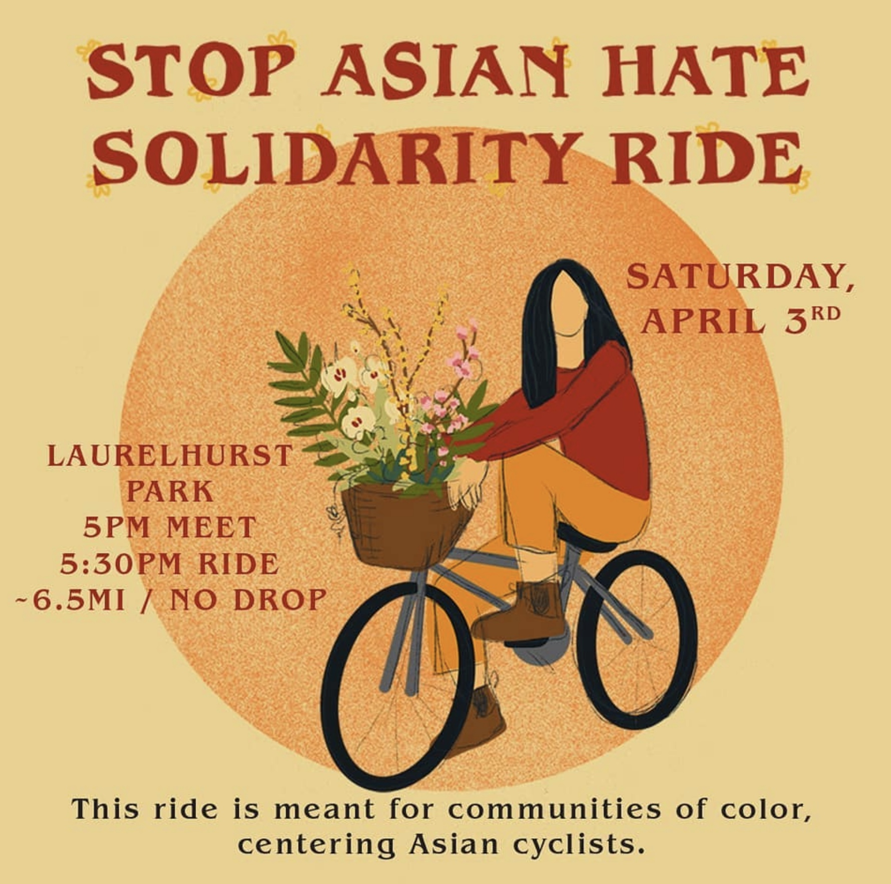 """Image Description (ID): Main maroon color title reads, """"Stop Asian Hate Solidarity Ride."""" Subtitle maroon color reads, """"Saturday, April 3rd / Laurelhurst Park / 5pm meet / 5:30pm ride / ~6.5mi / No Drop."""" Grey color subtitle text reads, """"This ride is meant for communities of color, centering Asian cyclists."""" Image of orange grainy/printed circle on top of a yellow/light mustard background. Centered is a sketch image of an Asian femme cyclist with medium black hair, red longsleeve, orange pants & laced brown boots. They are riding a gray/blue bike with a brown basket that is holding an assortment of white, yellow & pink flowers with spattered greenery."""